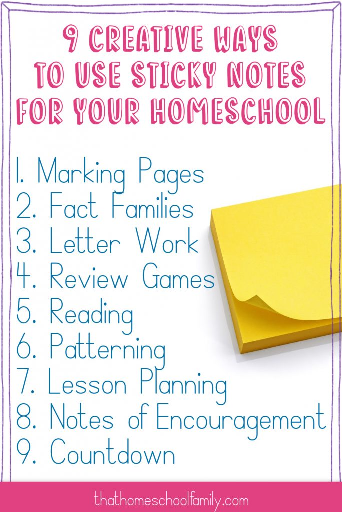 9 creative ways to use sticky notes for your homeschool. 1. Marking Pages 2. Fact Families 3. Letter Work 4. Review Games 5. Reading 6. Patterning 7. Lesson Planning 8. Notes of Encouragement 9. Countdown That Homeschool Family